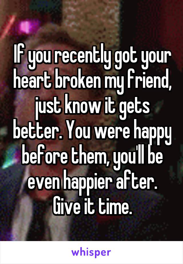 If you recently got your heart broken my friend, just know it gets better. You were happy before them, you'll be even happier after. Give it time.