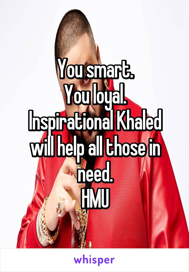 You smart. You loyal. Inspirational Khaled will help all those in need. HMU