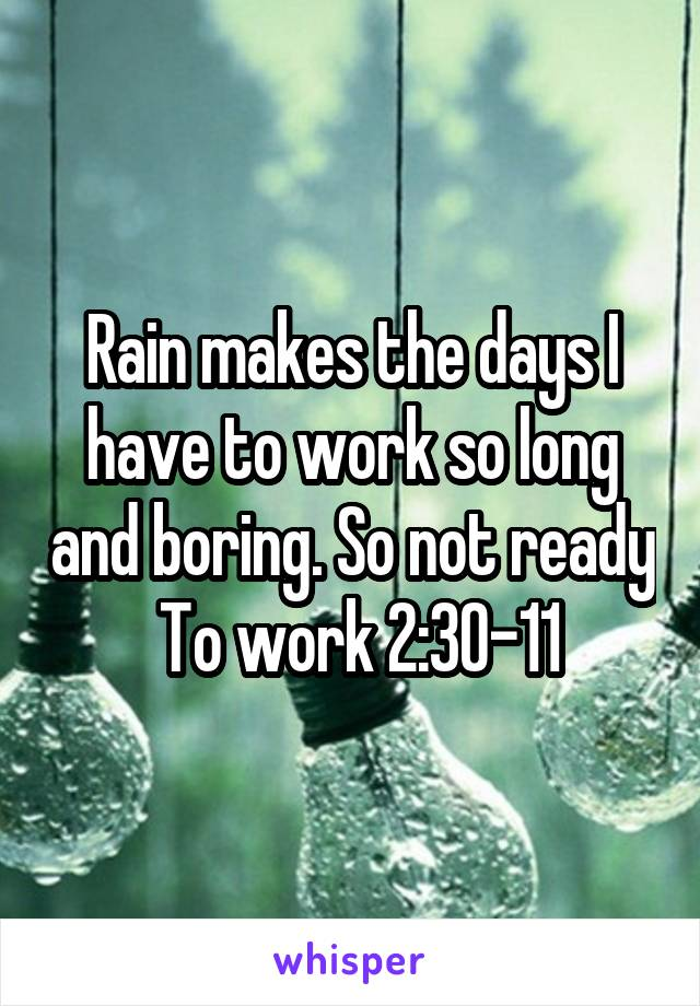 Rain makes the days I have to work so long and boring. So not ready  To work 2:30-11