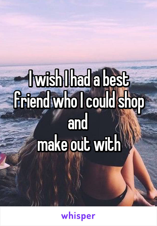 I wish I had a best friend who I could shop and  make out with