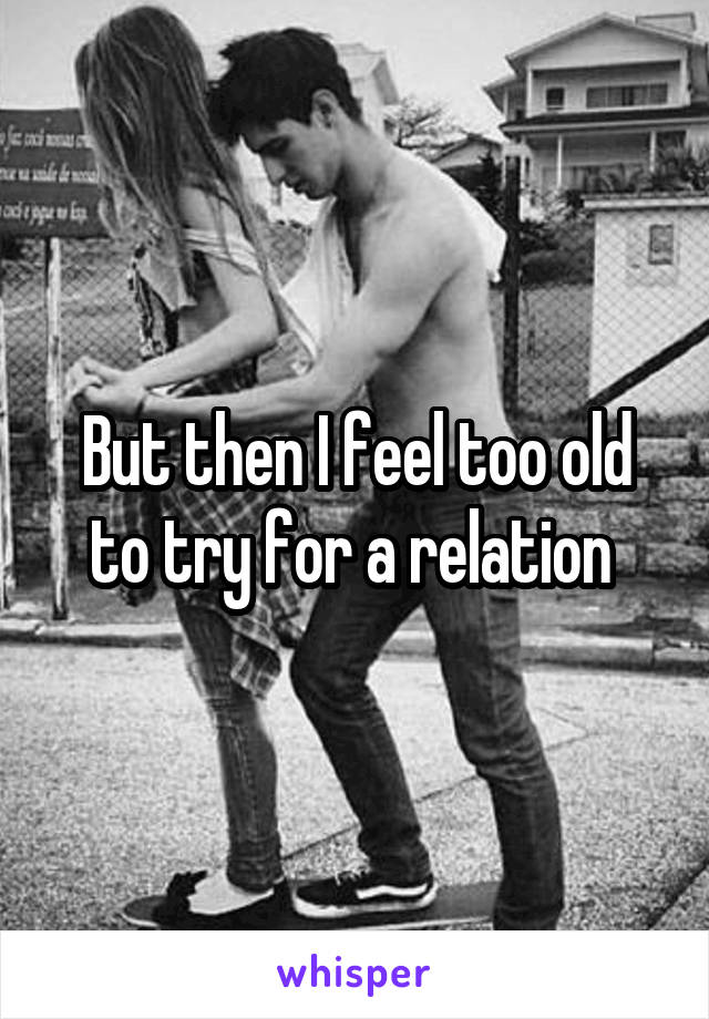 But then I feel too old to try for a relation