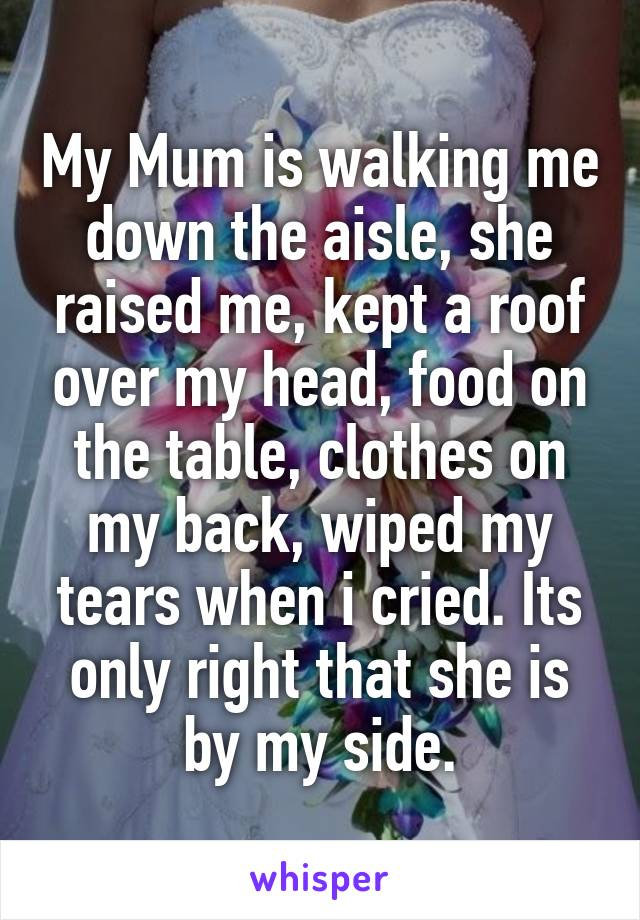 My Mum is walking me down the aisle, she raised me, kept a roof over my head, food on the table, clothes on my back, wiped my tears when i cried. Its only right that she is by my side.