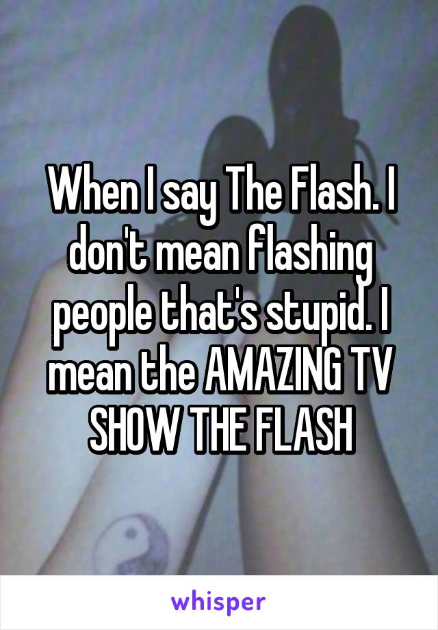 When I say The Flash. I don't mean flashing people that's stupid. I mean the AMAZING TV SHOW THE FLASH