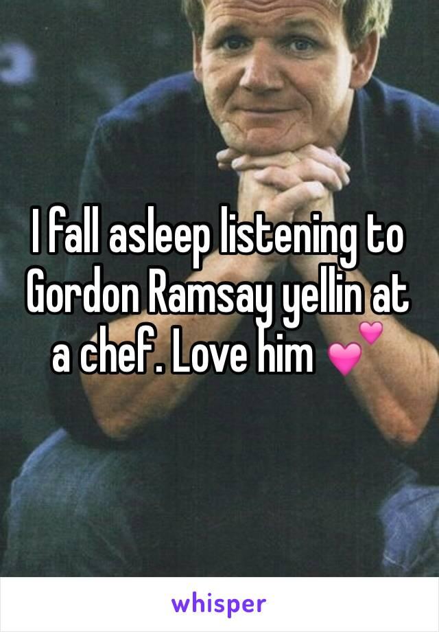 I fall asleep listening to Gordon Ramsay yellin at a chef. Love him 💕