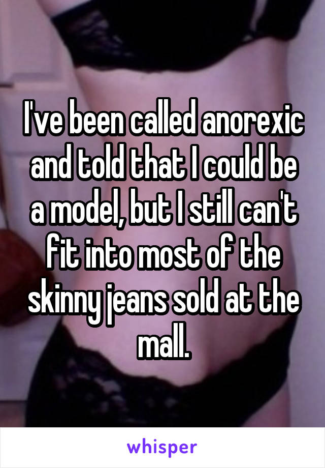 I've been called anorexic and told that I could be a model, but I still can't fit into most of the skinny jeans sold at the mall.