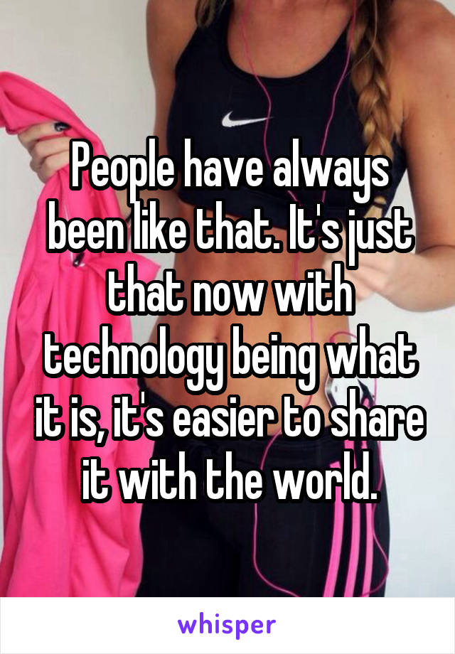 People have always been like that. It's just that now with technology being what it is, it's easier to share it with the world.