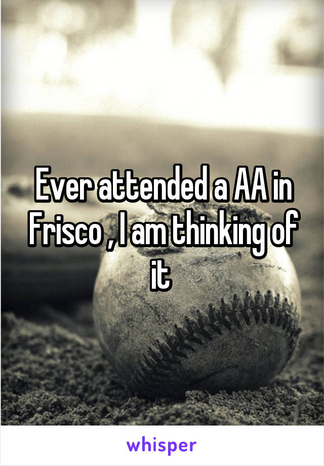 Ever attended a AA in Frisco , I am thinking of it