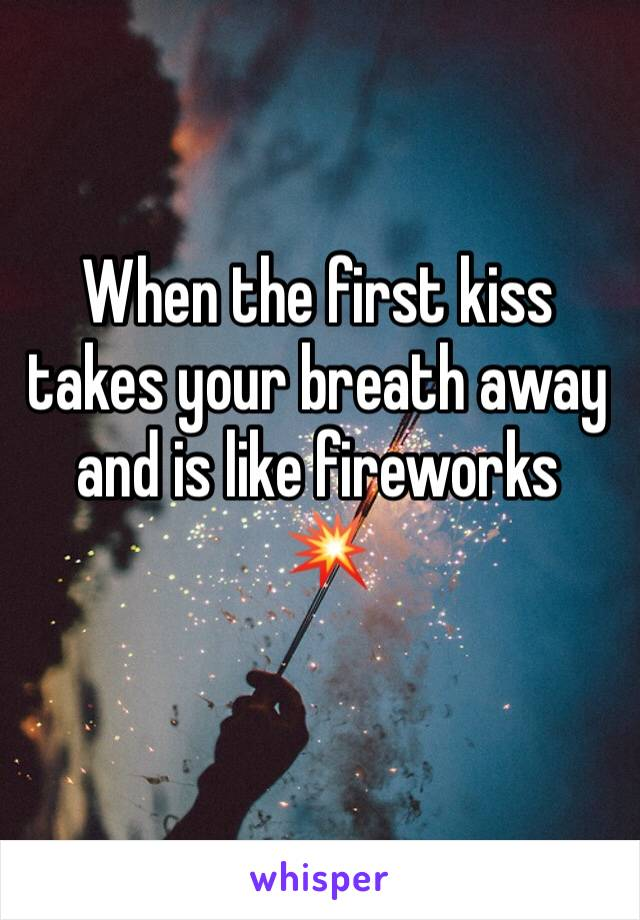 When the first kiss takes your breath away and is like fireworks  💥