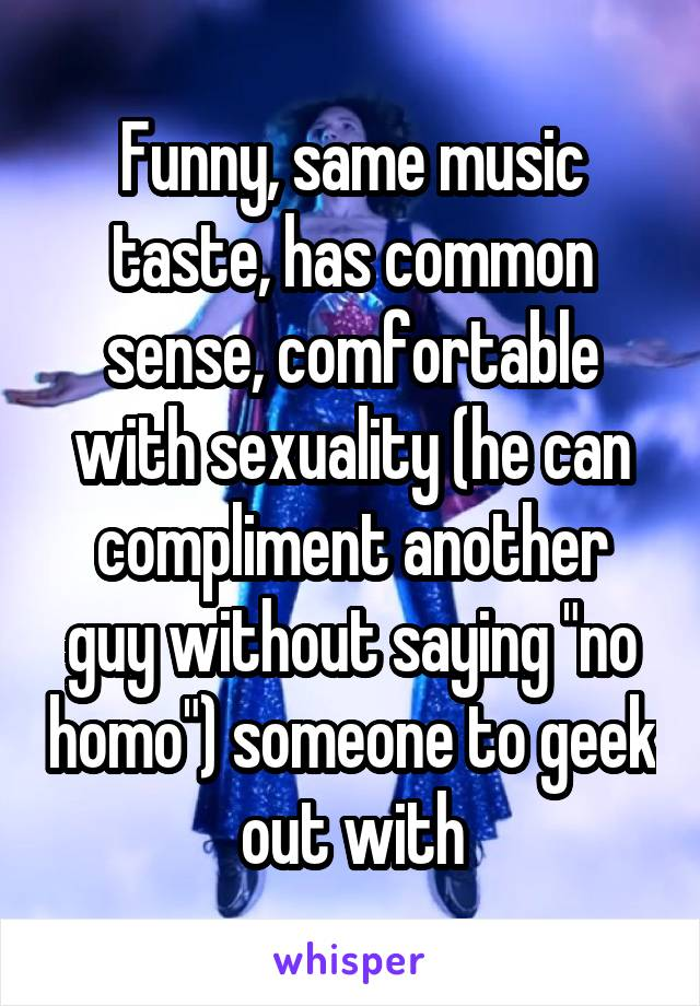 """Funny, same music taste, has common sense, comfortable with sexuality (he can compliment another guy without saying """"no homo"""") someone to geek out with"""