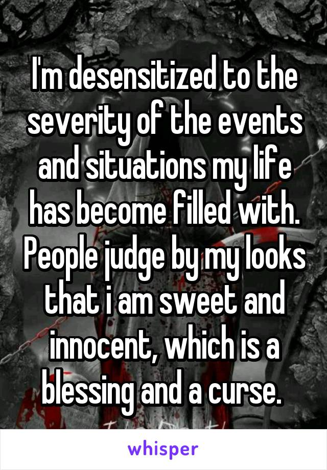 I'm desensitized to the severity of the events and situations my life has become filled with. People judge by my looks that i am sweet and innocent, which is a blessing and a curse.