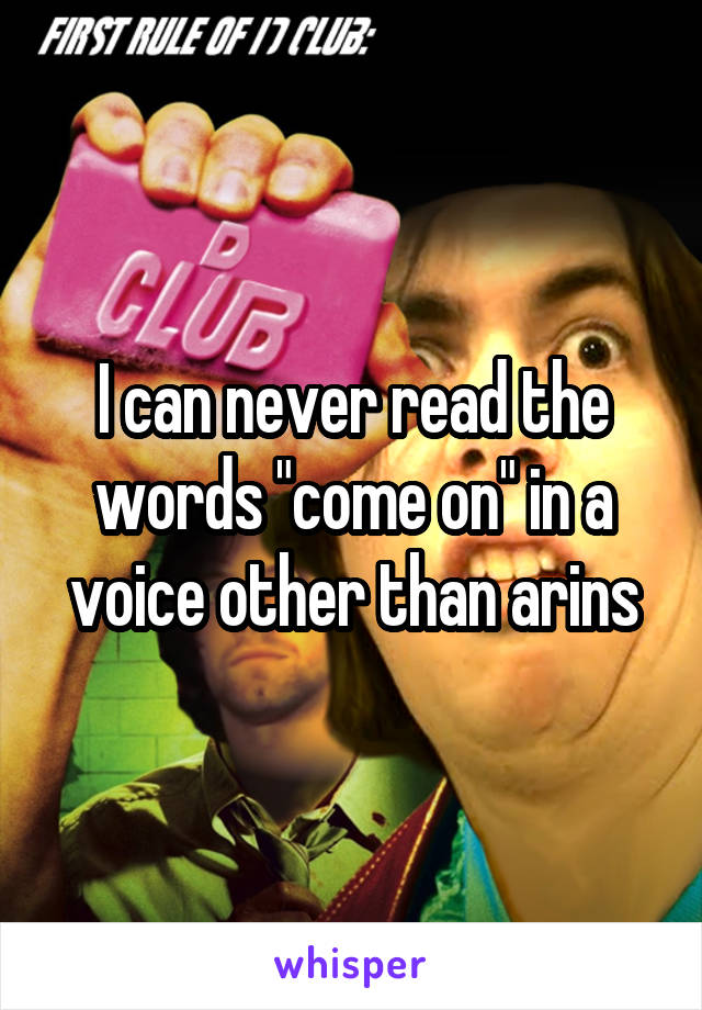 """I can never read the words """"come on"""" in a voice other than arins"""