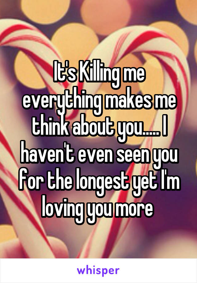 It's Killing me everything makes me think about you..... I haven't even seen you for the longest yet I'm loving you more