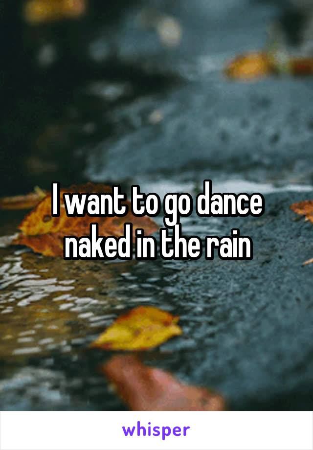 I want to go dance naked in the rain