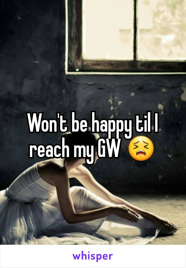 Won't be happy til I reach my GW 😣