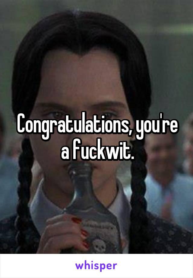 Congratulations, you're a fuckwit.