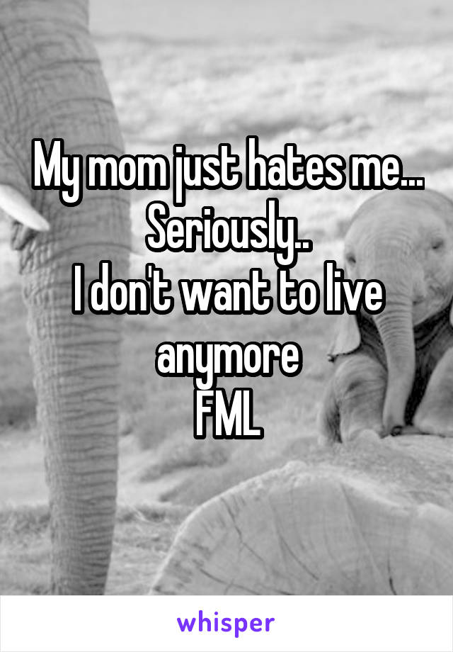 My mom just hates me... Seriously.. I don't want to live anymore FML