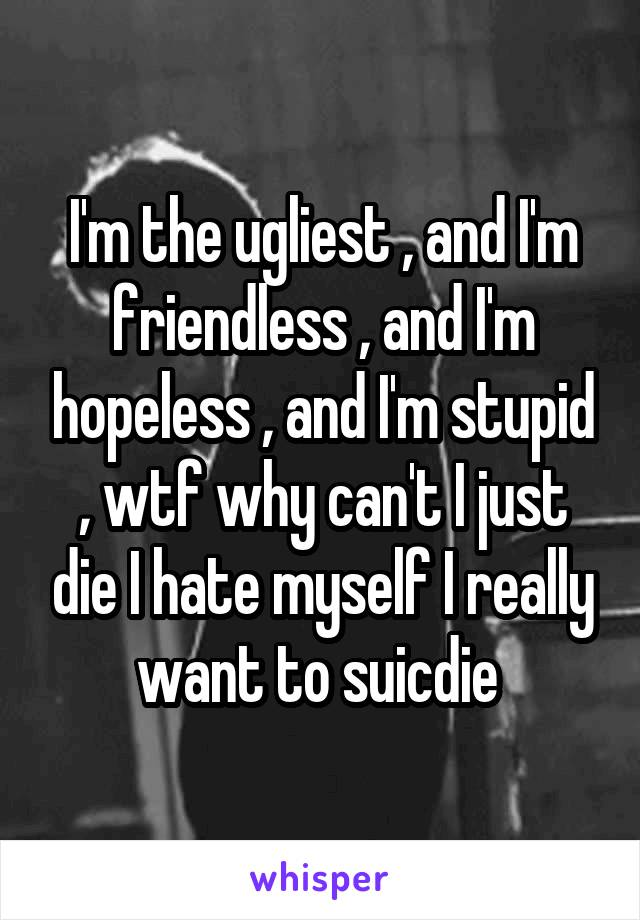 I'm the ugliest , and I'm friendless , and I'm hopeless , and I'm stupid , wtf why can't I just die I hate myself I really want to suicdie