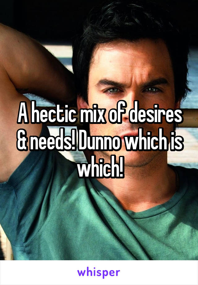 A hectic mix of desires & needs! Dunno which is which!