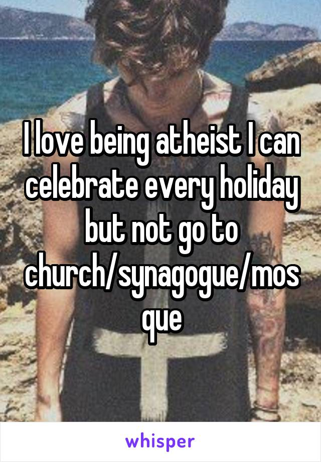 I love being atheist I can celebrate every holiday but not go to church/synagogue/mosque