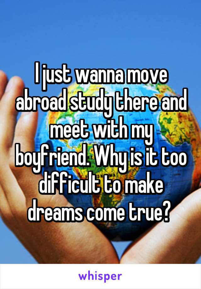I just wanna move abroad study there and meet with my boyfriend. Why is it too difficult to make dreams come true?