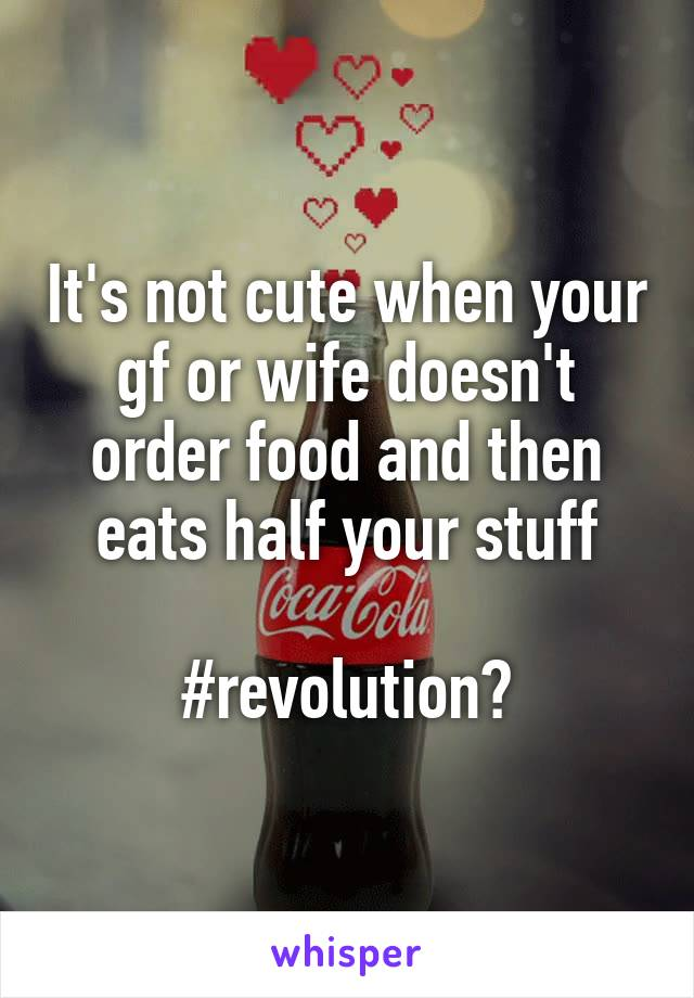 It's not cute when your gf or wife doesn't order food and then eats half your stuff  #revolution🙋