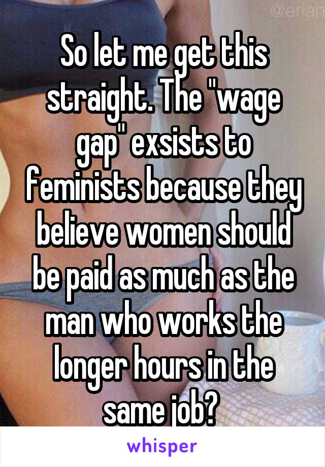 """So let me get this straight. The """"wage gap"""" exsists to feminists because they believe women should be paid as much as the man who works the longer hours in the same job?"""