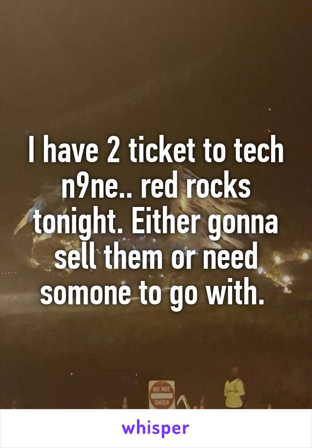 I have 2 ticket to tech n9ne.. red rocks tonight. Either gonna sell them or need somone to go with.