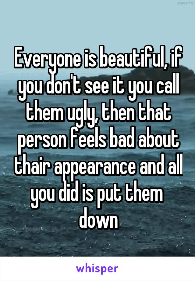 Everyone is beautiful, if you don't see it you call them ugly, then that person feels bad about thair appearance and all you did is put them  down