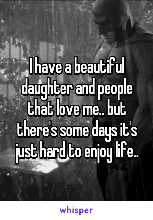 I have a beautiful daughter and people that love me.. but there's some days it's just hard to enjoy life..
