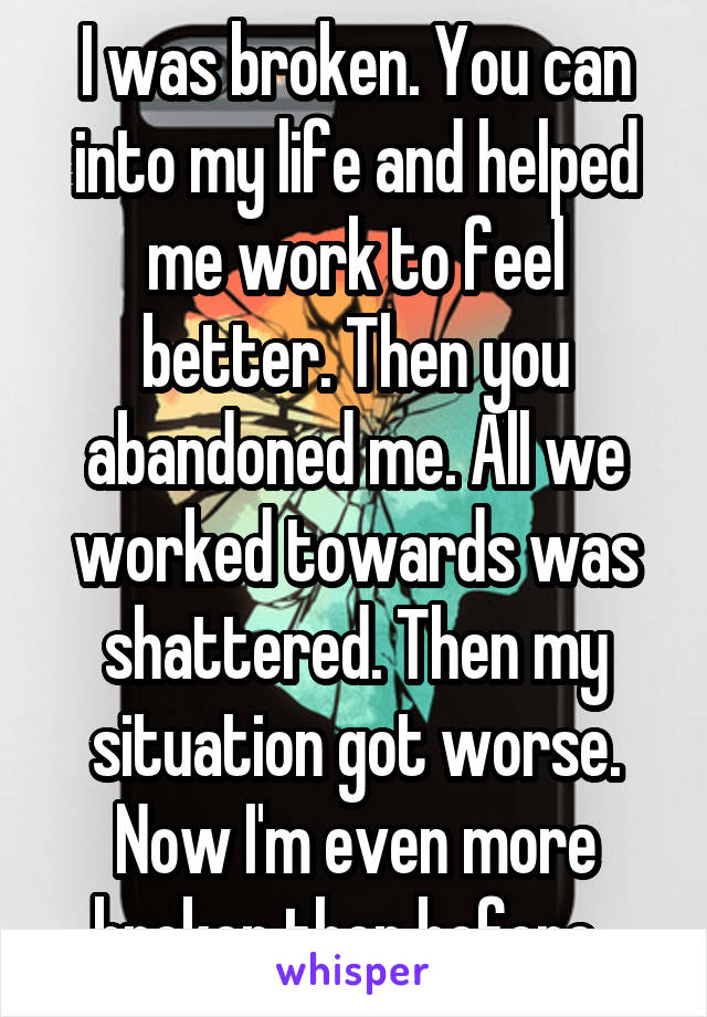 I was broken. You can into my life and helped me work to feel better. Then you abandoned me. All we worked towards was shattered. Then my situation got worse. Now I'm even more broken then before.