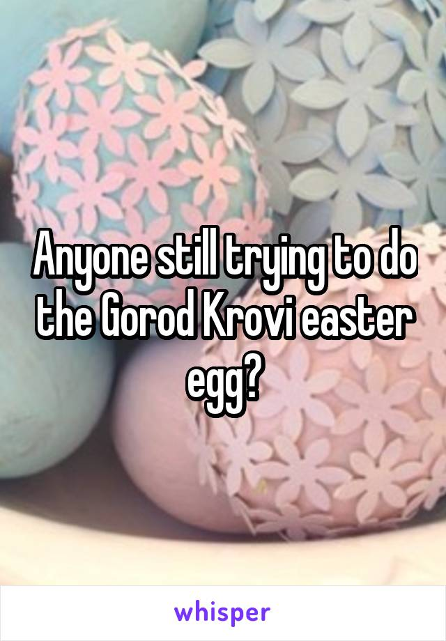 Anyone still trying to do the Gorod Krovi easter egg?