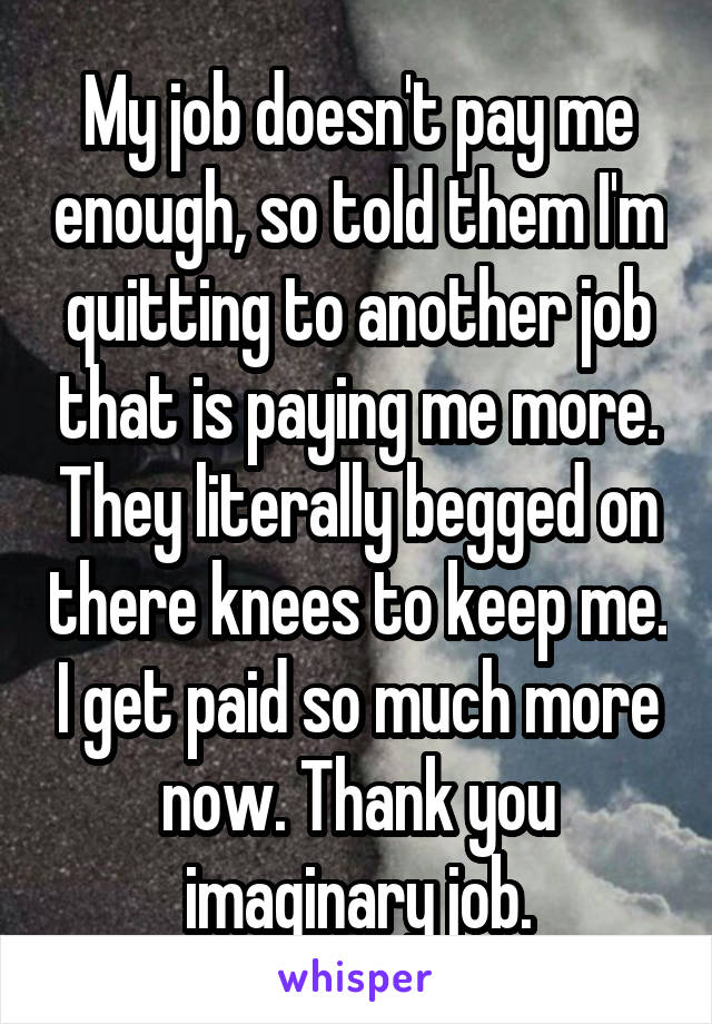 My job doesn't pay me enough, so told them I'm quitting to another job that is paying me more. They literally begged on there knees to keep me. I get paid so much more now. Thank you imaginary job.