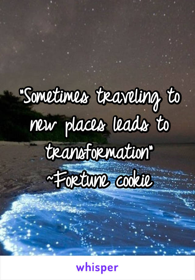 """Sometimes traveling to new places leads to transformation"" ~Fortune cookie"
