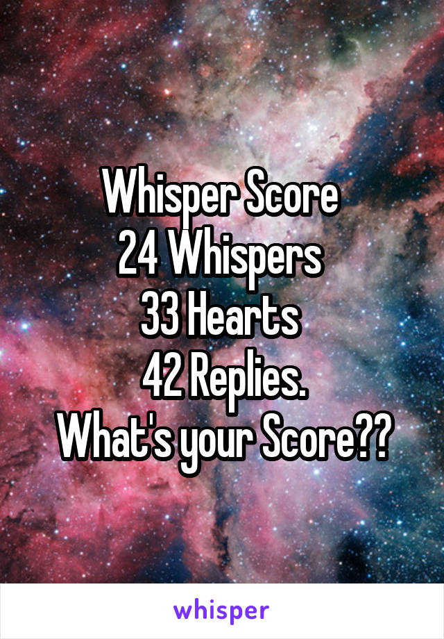 Whisper Score  24 Whispers  33 Hearts  42 Replies. What's your Score??