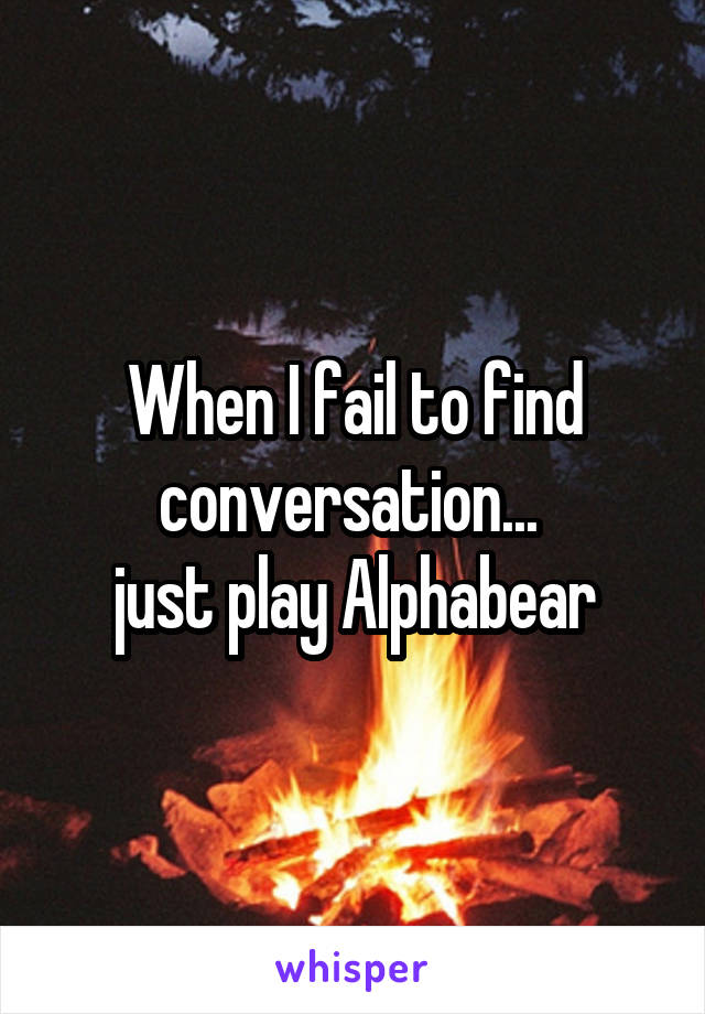 When I fail to find conversation...  just play Alphabear