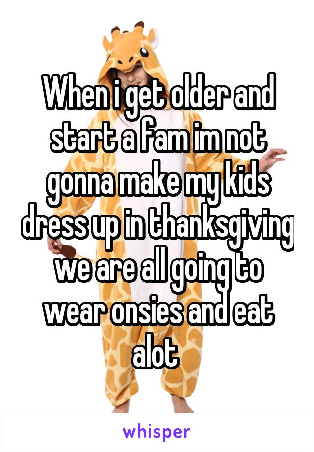 When i get older and start a fam im not gonna make my kids dress up in thanksgiving we are all going to wear onsies and eat alot