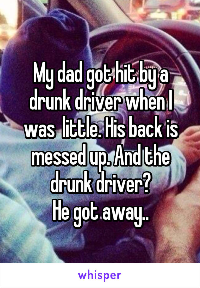 My dad got hit by a drunk driver when I was  little. His back is messed up. And the drunk driver? He got away..
