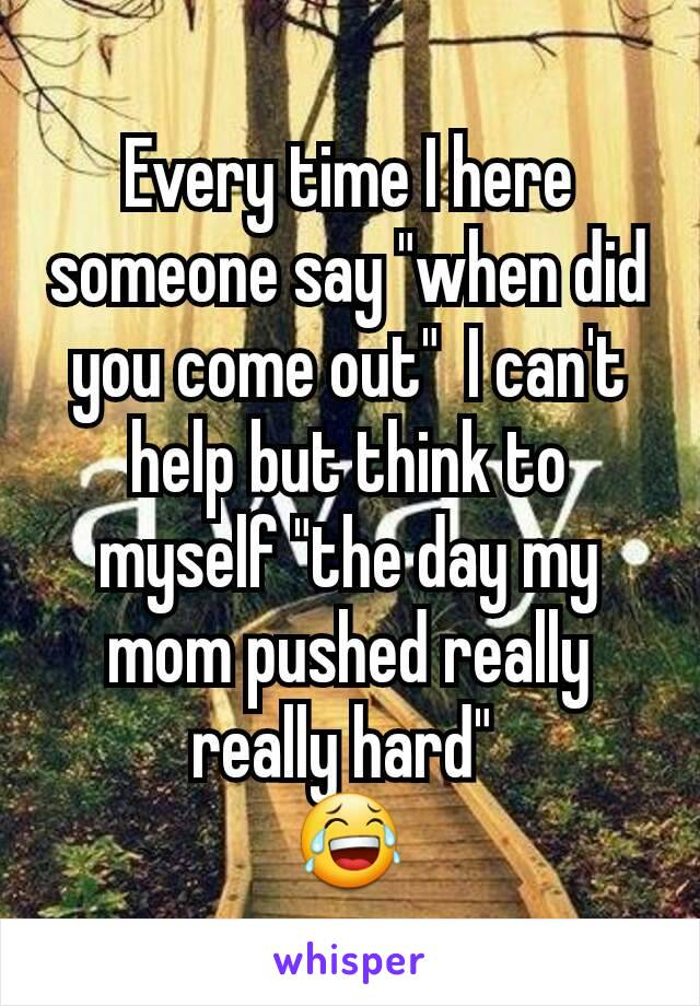 """Every time I here someone say """"when did you come out""""  I can't help but think to myself """"the day my mom pushed really really hard""""  😂"""