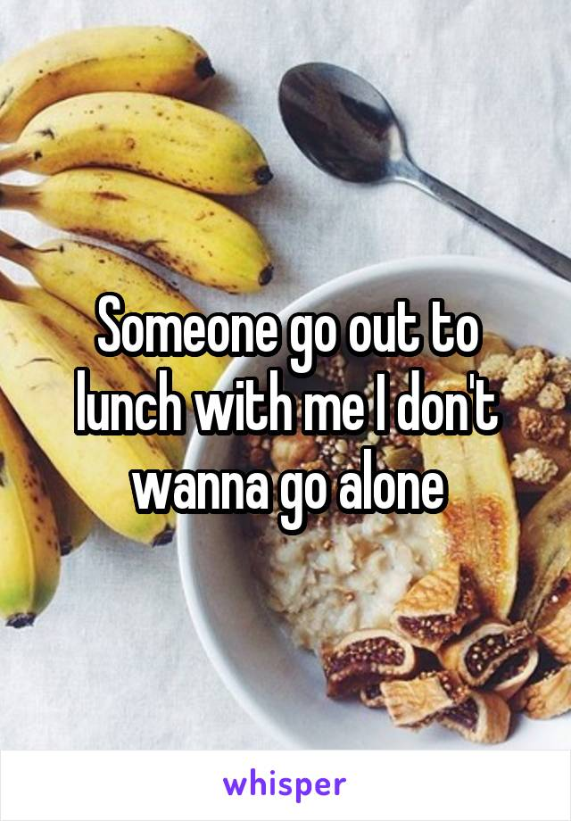 Someone go out to lunch with me I don't wanna go alone