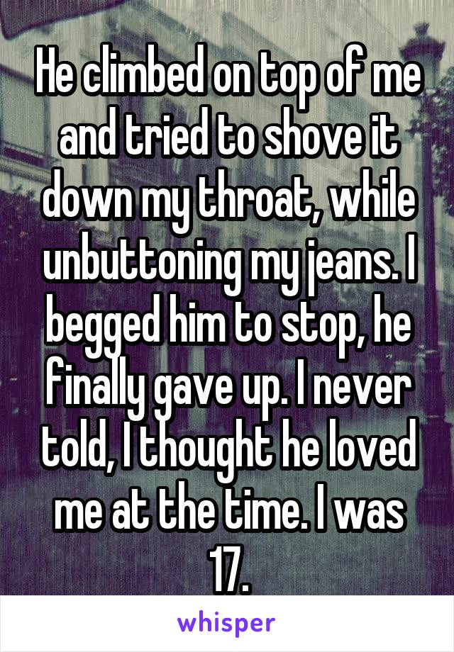 He climbed on top of me and tried to shove it down my throat, while unbuttoning my jeans. I begged him to stop, he finally gave up. I never told, I thought he loved me at the time. I was 17.