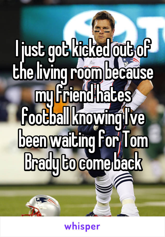 I just got kicked out of the living room because my friend hates football knowing I've been waiting for Tom Brady to come back