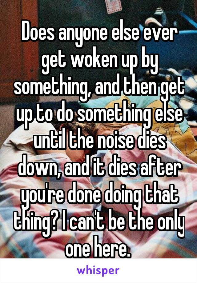 Does anyone else ever get woken up by something, and then get up to do something else until the noise dies down, and it dies after you're done doing that thing? I can't be the only one here.