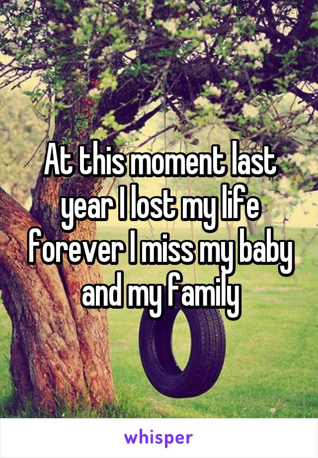 At this moment last year I lost my life forever I miss my baby and my family