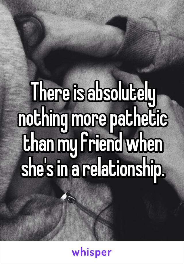 There is absolutely nothing more pathetic than my friend when she's in a relationship.