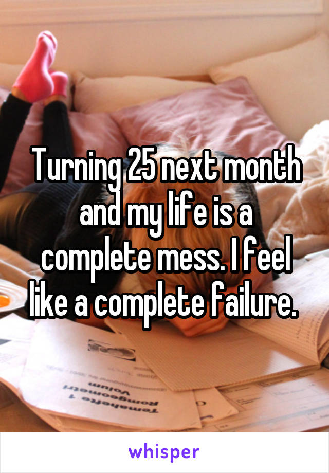 Turning 25 next month and my life is a complete mess. I feel like a complete failure.