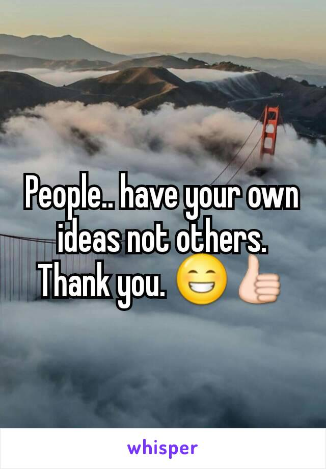 People.. have your own ideas not others. Thank you. 😁👍