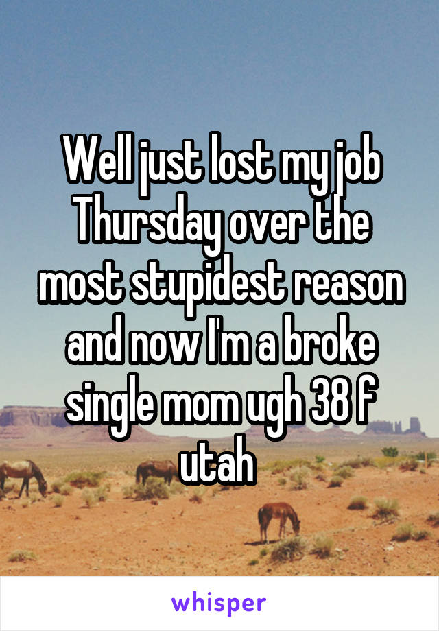 Well just lost my job Thursday over the most stupidest reason and now I'm a broke single mom ugh 38 f utah