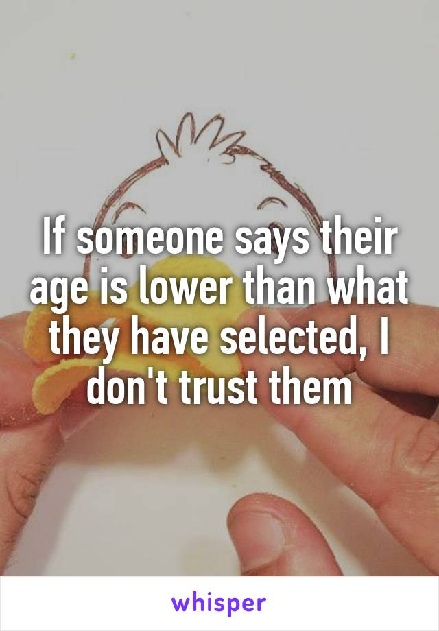If someone says their age is lower than what they have selected, I don't trust them