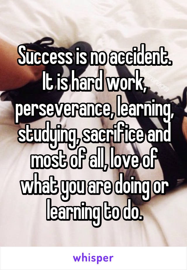 Success is no accident. It is hard work, perseverance, learning, studying, sacrifice and most of all, love of what you are doing or learning to do.