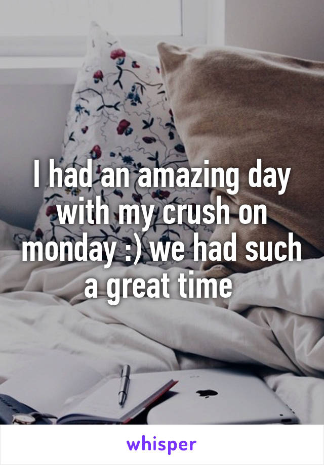 I had an amazing day with my crush on monday :) we had such a great time